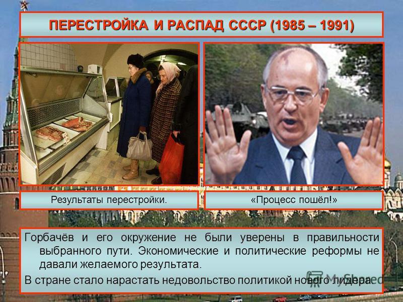 ПЕРЕСТРОЙКА И РАСПАД СССР (1985 – 1991) Горбачёв и его окружение не были уверены в правильности выбранного пути. Экономические и политические реформы не давали желаемого результата. В стране стало нарастать недовольство политикой нового лидера. Резул