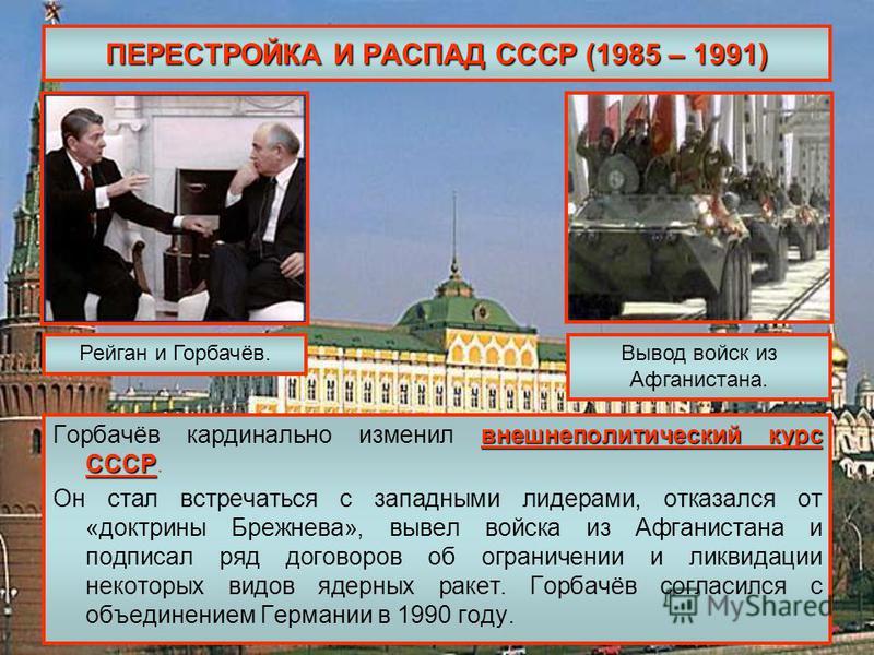 ПЕРЕСТРОЙКА И РАСПАД СССР (1985 – 1991) внешнеполитический курс СССР Горбачёв кардинально изменил внешнеполитический курс СССР. Он стал встречаться с западными лидерами, отказался от «доктрины Брежнева», вывел войска из Афганистана и подписал ряд дог