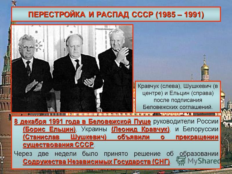 ПЕРЕСТРОЙКА И РАСПАД СССР (1985 – 1991) 8 декабря 1991 года в Беловежской Пуще (Борис Ельцин)(Леонид Кравчук) (Станислав Шушкевич) объявили о прекращении существования СССР 8 декабря 1991 года в Беловежской Пуще руководители России (Борис Ельцин), Ук