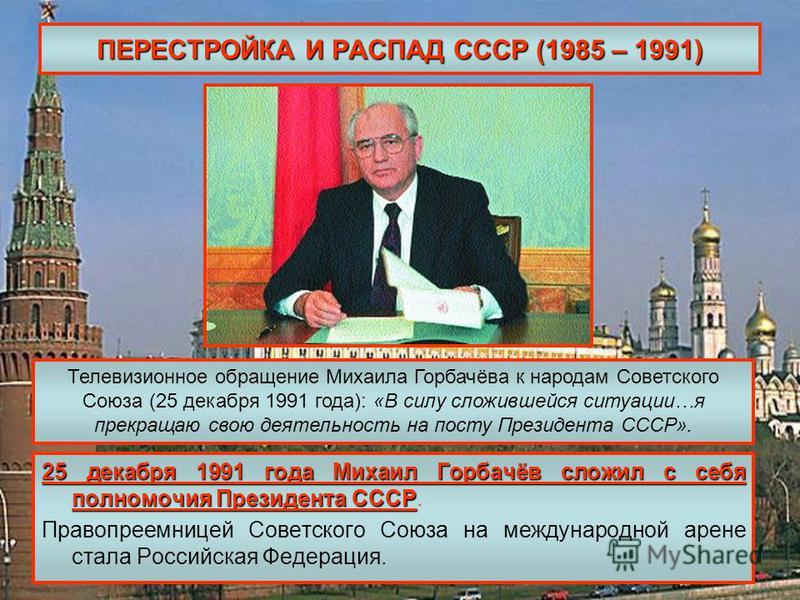 ПЕРЕСТРОЙКА И РАСПАД СССР (1985 – 1991) 25 декабря 1991 года Михаил Горбачёв сложил с себя полномочия Президента СССР 25 декабря 1991 года Михаил Горбачёв сложил с себя полномочия Президента СССР. Правопреемницей Советского Союза на международной аре