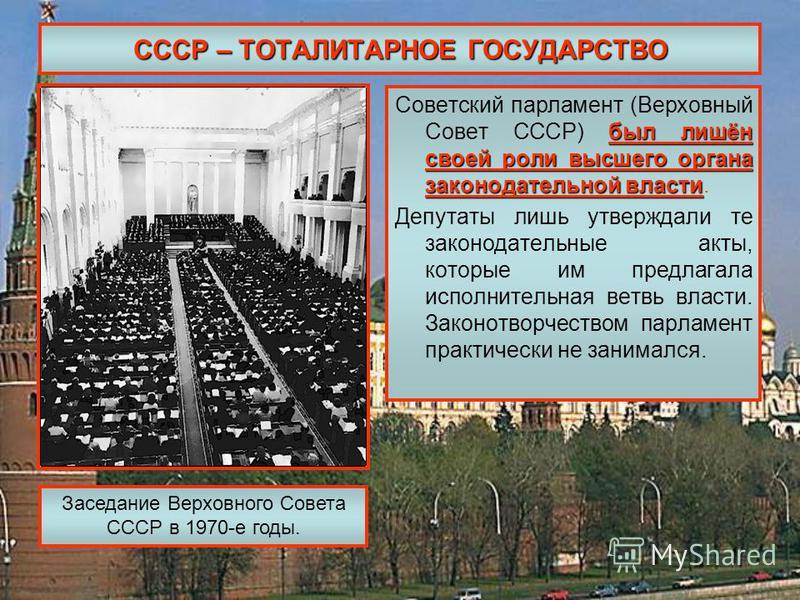 СССР – ТОТАЛИТАРНОЕ ГОСУДАРСТВО был лишён своей роли высшего органа законодательной власти Советский парламент (Верховный Совет СССР) был лишён своей роли высшего органа законодательной власти. Депутаты лишь утверждали те законодательные акты, которы