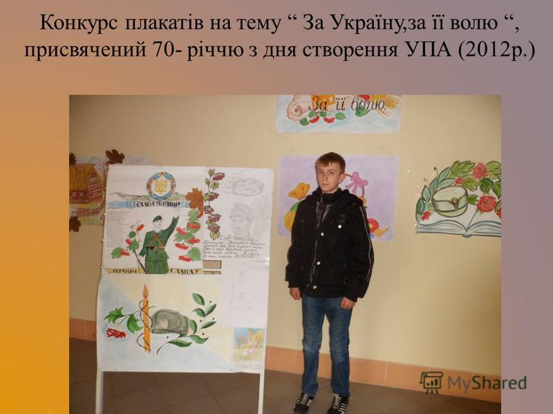 Конкурс плакатів на тему За Україну,за її волю, присвячений 70- річчю з дня створення УПА (2012р.)