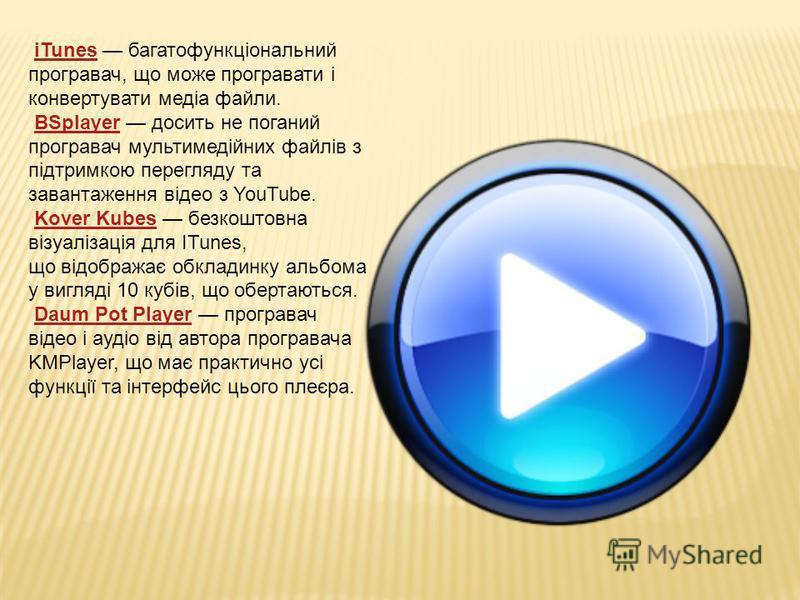 iTunes багатофункціональний програвач, що може програвати і конвертувати медіа файли.iTunes BSplayer досить не поганий програвач мультимедійних файлів з підтримкою перегляду та завантаження відео з YouTube.BSplayer Kover Kubes безкоштовна візуалізаці