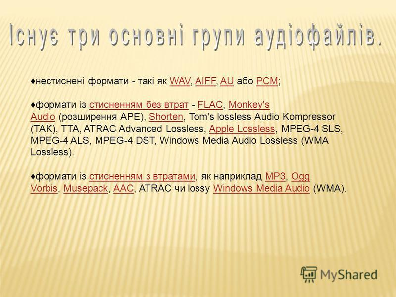нестиснені формати - такі як WAV, AIFF, AU або PCM;WAVAIFFAUPCM формати із стисненням без втрат - FLAC, Monkey's Audio (розширення APE), Shorten, Tom's lossless Audio Kompressor (TAK), TTA, ATRAC Advanced Lossless, Apple Lossless, MPEG-4 SLS, MPEG-4