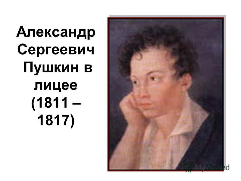 Александр Сергеевич Пушкин в лицее (1811 – 1817)
