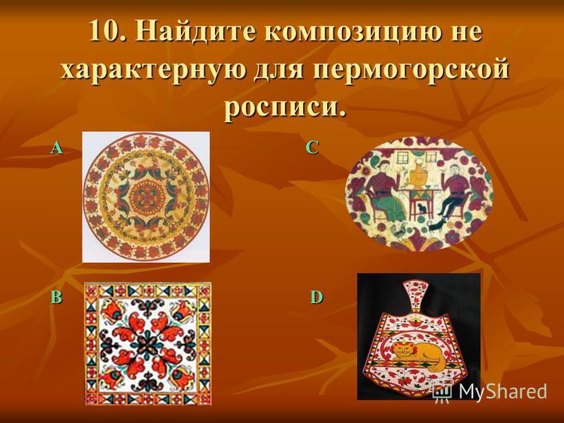 10. Найдите композицию не характерную для пермогорской росписи. А B C D
