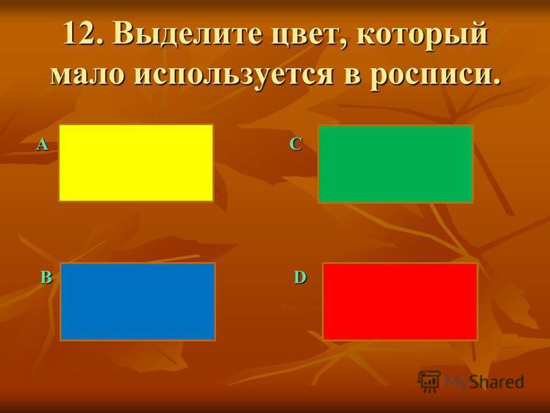 12. Выделите цвет, который мало используется в росписи. АC BD