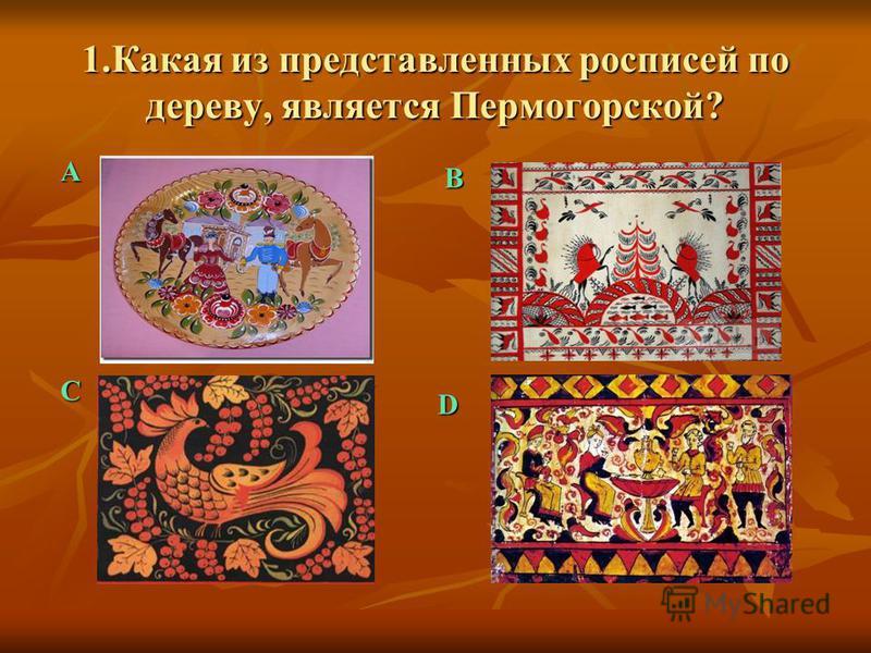 1. Какая из представленных росписей по дереву, является Пермогорской? А C B D