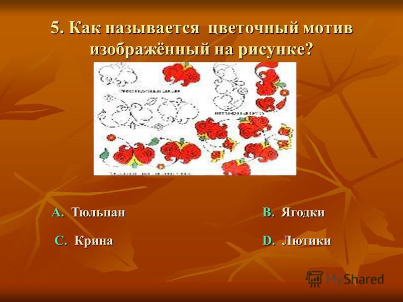 5. Как называется цветочный мотив изображённый на рисунке? А. Тюльпан C. Крина B. Ягодки D. Лютики