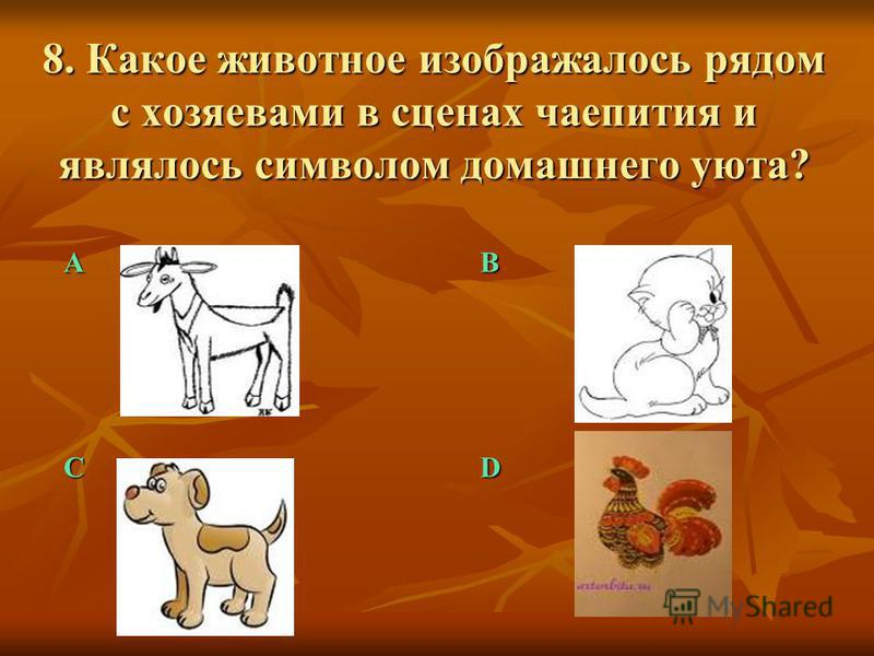 8. Какое животное изображалось рядом с хозяевами в сценах чаепития и являлось символом домашнего уюта? АB CD