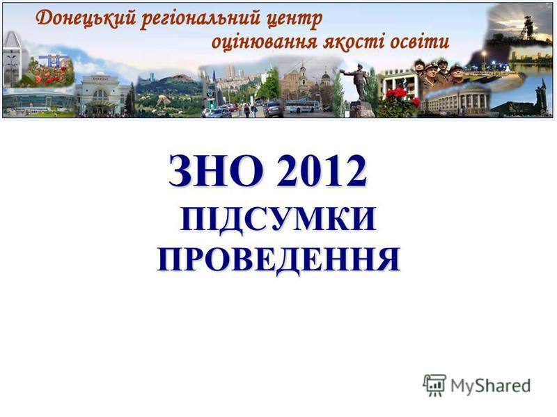 ЗНО 2012 ЗНО 2012 ПІДСУМКИ ПРОВЕДЕННЯ
