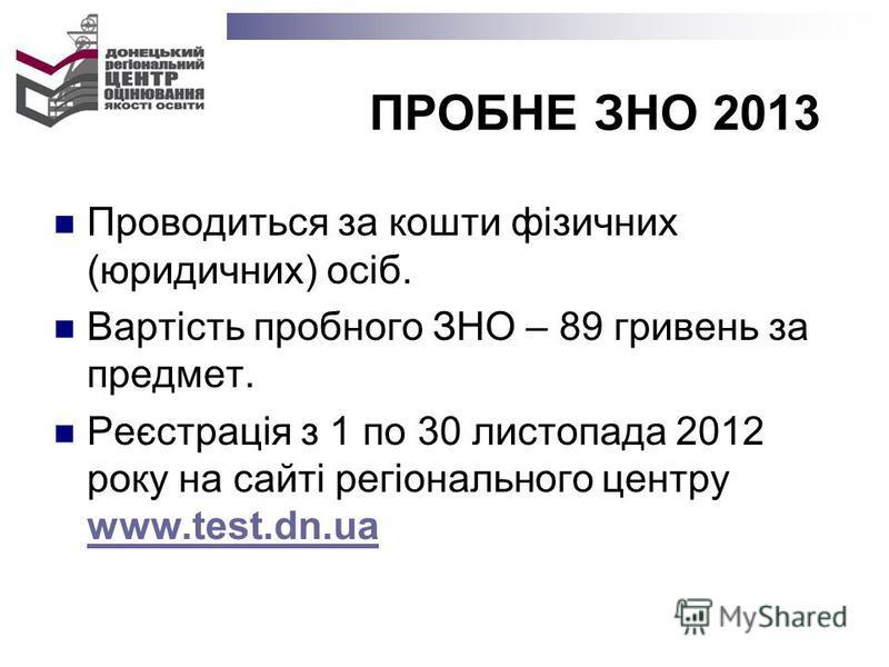 ПРОБНЕ ЗНО 2013 Проводиться за кошти фізичних (юридичних) осіб. Вартість пробного ЗНО – 89 гривень за предмет. Реєстрація з 1 по 30 листопада 2012 року на сайті регіонального центру www.test.dn.ua www.test.dn.ua