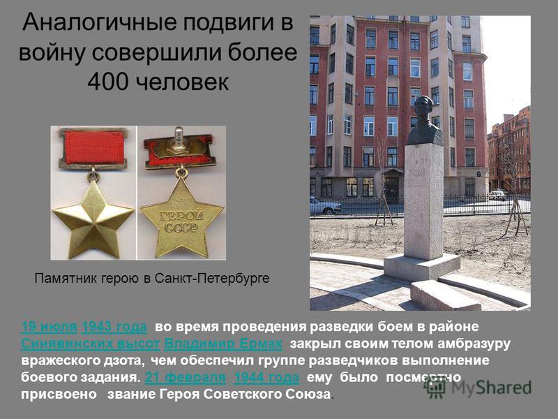 19 июля 19 июля 1943 года во время проведения разведки боем в районе Синявинских высот Владимир Ермак закрыл своим телом амбразуру вражеского дзота, чем обеспечил группе разведчиков выполнение боевого задания. 21 февраля 1944 года ему было посмертно