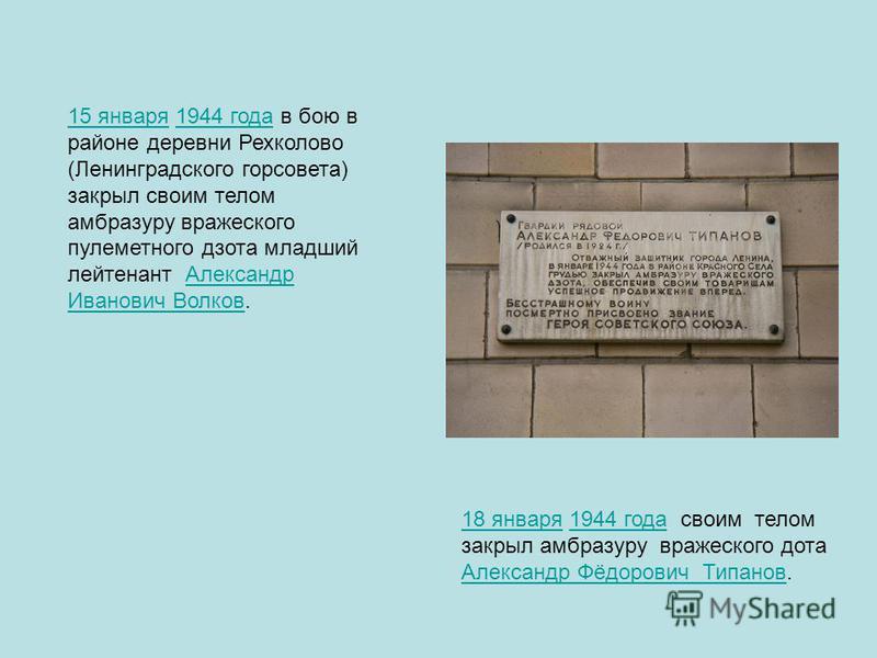 15 января 15 января 1944 года в бою в районе деревни Рехколово (Ленинградского горсовета) закрыл своим телом амбразуру вражеского пулеметного дзота младший лейтенант Александр Иванович Волков.1944 года Александр Иванович Волков 18 января 18 января 19