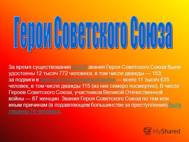 За время существования СССР звания Героя Советского Союза были удостоены 12 тысяч 772 человека, в том числе дважды 153;СССР за подвиги в Великой Отечественной войне всего 11 тысяч 635 человек, в том числе дважды 115 (из них семеро посмертно). В числе