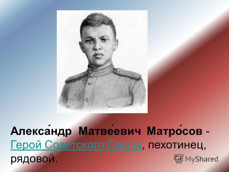 Алекса́ндр Матве́евич Матро́сов - Герой Советского Союза, пехотинец, рядовой. Герой Советского Союза