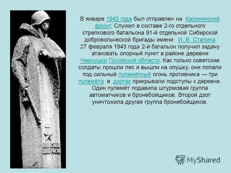 В январе 1943 года был отправлен на Калининский фронт. Служил в составе 2-го отдельного стрелкового батальона 91-й отдельной Сибирской добровольческой бригады имени И. В. Сталина 1943 года Калининский фронтИ. В. Сталина 27 февраля 1943 года 2-й батал