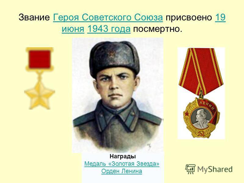 Звание Героя Советского Союза присвоено 19 июня 1943 года посмертно.Героя Советского Союза 19 июня 1943 года Награды Медаль «Золотая Звезда» Орден Ленина