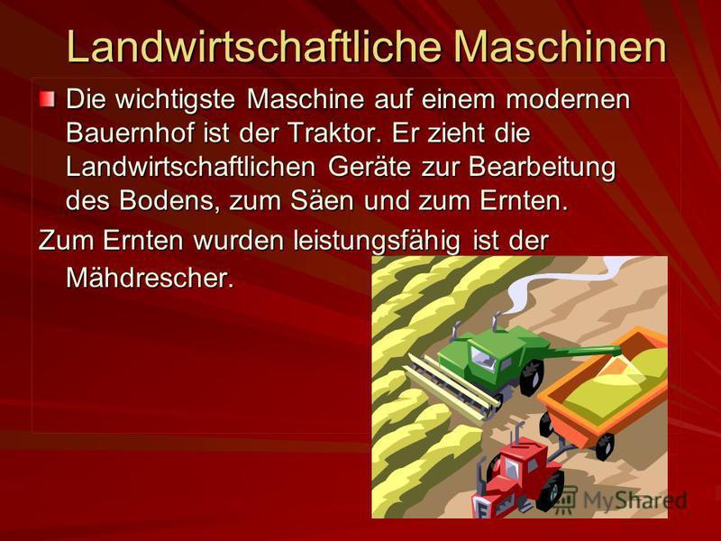 Landwirtschaftliche Maschinen Die wichtigste Maschine auf einem modernen Bauernhof ist der Traktor. Er zieht die Landwirtschaftlichen Geräte zur Bearbeitung des Bodens, zum Säen und zum Ernten. Zum Ernten wurden leistungsfähig ist der Mähdrescher.