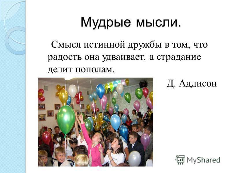Мудрые мысли. Смысл истинной дружбы в том, что радость она удваивает, а страдание делит пополам. Д. Аддисон
