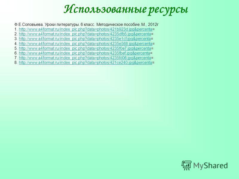 Использованные ресурсы Ф.Е.Соловьева. Уроки литературы. 6 класс. Методическое пособие. М., 2012 г 1. http://www.a4format.ru/index_pic.php?data=photos/421b923d.jpg&percenta=http://www.a4format.ru/index_pic.php?data=photos/421b923d.jpg&percenta 2. http