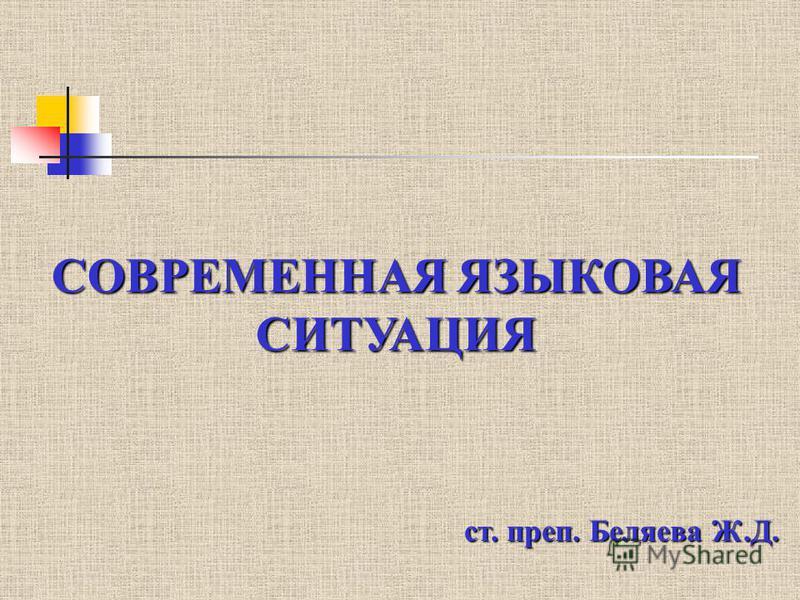 СОВРЕМЕННАЯ ЯЗЫКОВАЯ СИТУАЦИЯ ст. преп. Беляева Ж.Д.