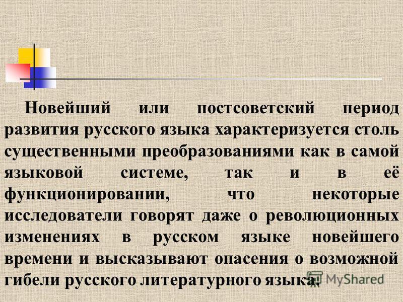 Новейший или постсоветский период развития русского языка характеризуется столь существенными преобразованиями как в самой языковой системе, так и в её функционировании, что некоторые исследователи говорят даже о революционных изменениях в русском яз