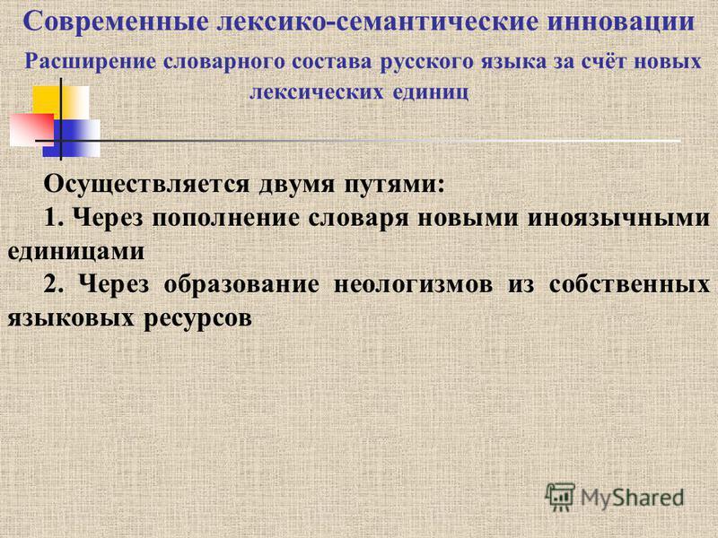 Современные лексико-семантические инновации Расширение словарного состава русского языка за счёт новых лексических единиц Осуществляется двумя путями: 1. Через пополнение словаря новыми иноязычными единицами 2. Через образование неологизмов из собств