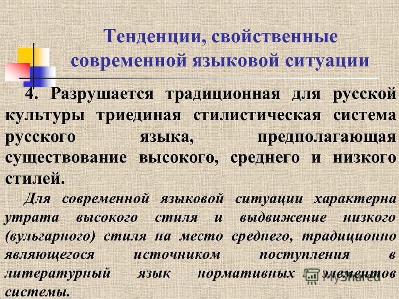 Тенденции, свойственные современной языковой ситуации 4. Разрушается традиционная для русской культуры триединая стилистическая система русского языка, предполагающая существование высокого, среднего и низкого стилей. Для современной языковой ситуаци