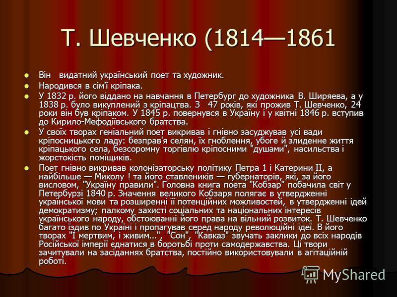 Т. Шевченко (18141861 Він видатний український поет та художник. Він видатний український поет та художник. Народився в сім'ї кріпака. Народився в сім'ї кріпака. У 1832 р. його віддано на навчання в Петербург до художника В. Ширяева, а у 1838 р. було