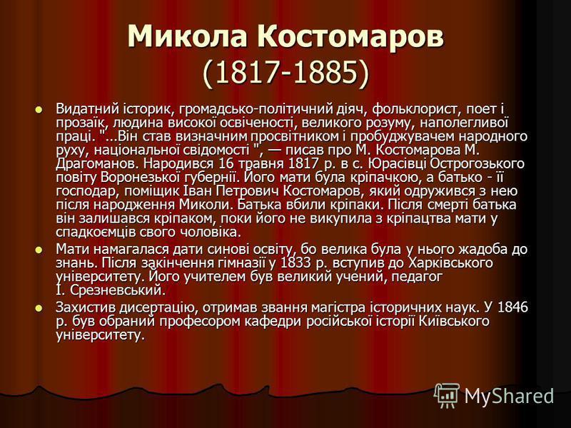 Микола Костомаров (1817-1885) Видатний історик, громадсько-політичний діяч, фольклорист, поет і прозаїк, людина високої освіченості, великого розуму, наполегливої праці.