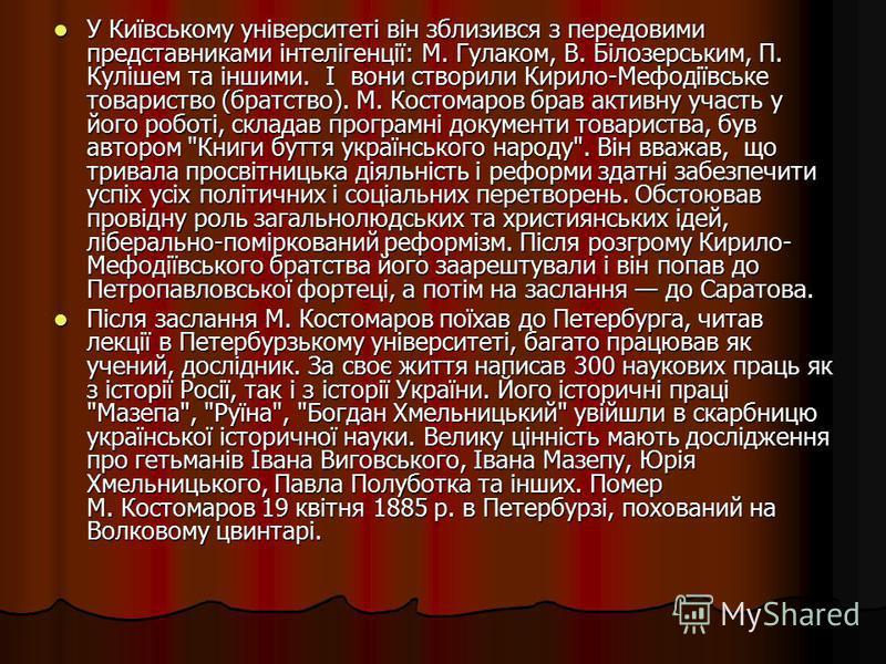 У Київському університеті він зблизився з передовими представниками інтелігенції: М. Гулаком, В. Білозерським, П. Кулішем та іншими. І вони створили Кирило-Мефодіївське товариство (братство). М. Костомаров брав активну участь у його роботі, складав п