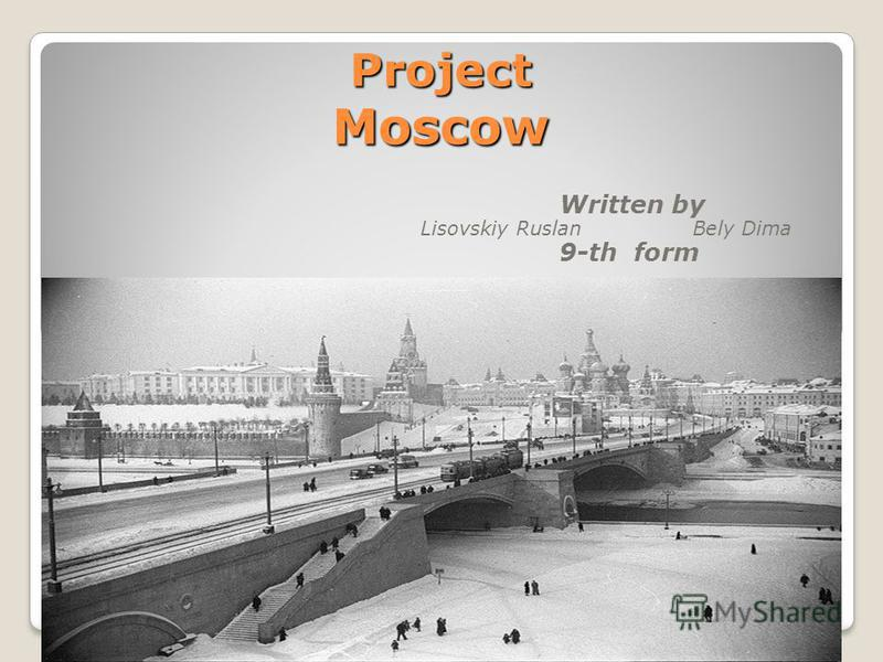 Project Moscow Written by Lisovskiy Ruslan Bely Dima 9-th form