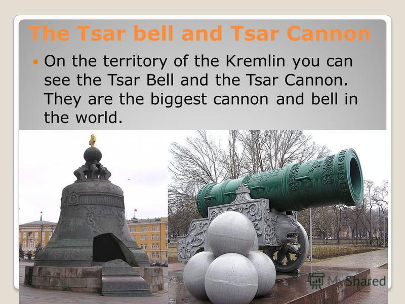 The Tsar bell and Tsar Cannon On the territory of the Kremlin you can see the Tsar Bell and the Tsar Cannon. They are the biggest cannon and bell in the world.