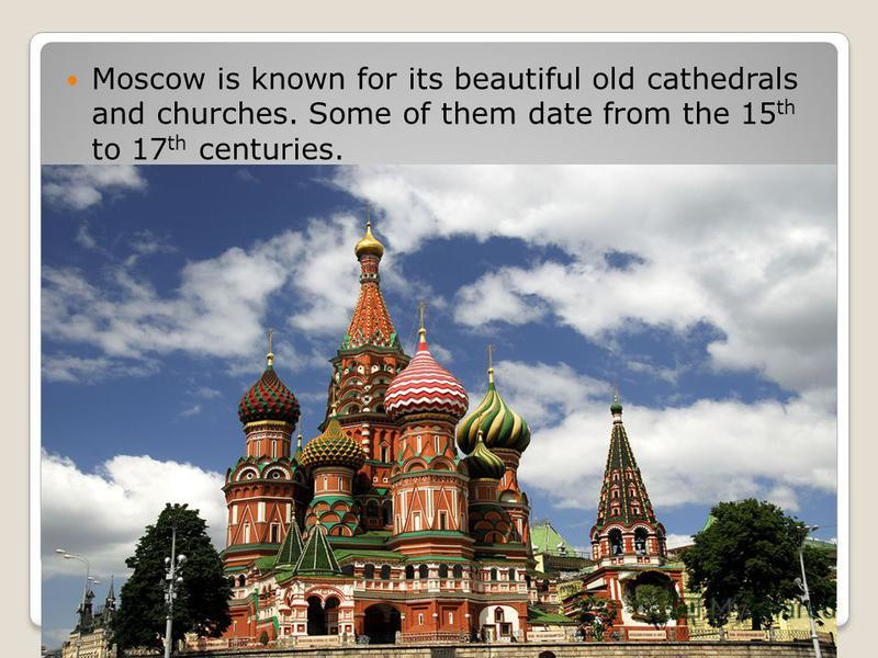 Moscow is known for its beautiful old cathedrals and churches. Some of them date from the 15 th to 17 th centuries.