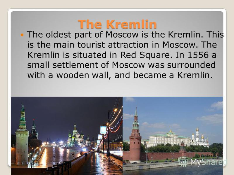 The Kremlin The oldest part of Moscow is the Kremlin. This is the main tourist attraction in Moscow. The Kremlin is situated in Red Square. In 1556 a small settlement of Moscow was surrounded with a wooden wall, and became a Kremlin.