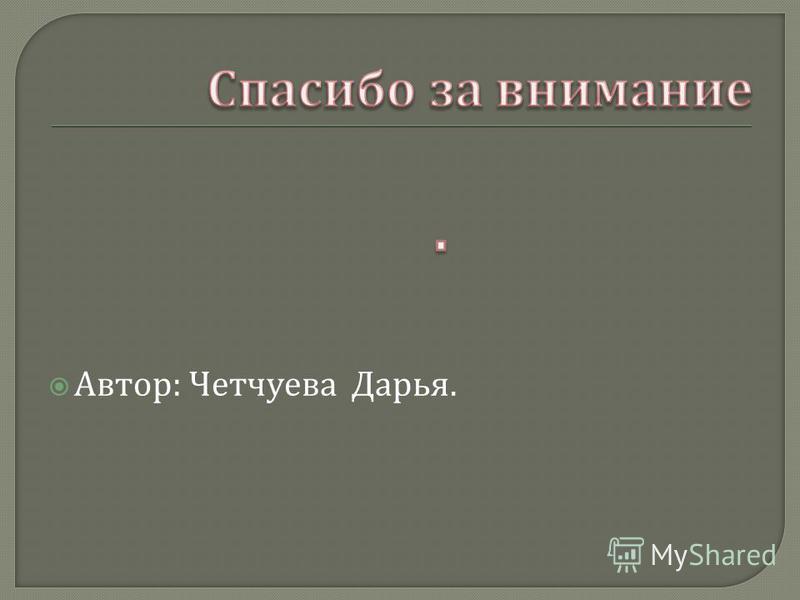 Автор : Четчуева Дарья.