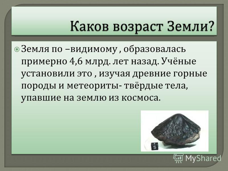 Земля по – видимому, образовалась примерно 4,6 млрд. лет назад. Учёные установили это, изучая древние горные породы и метеориты - твёрдые тела, упавшие на землю из космоса.