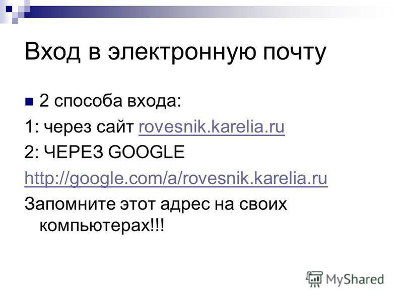 Вход в электронную почту 2 способа входа: 1: через сайт rovesnik.karelia.rurovesnik.karelia.ru 2: ЧЕРЕЗ GOOGLE http://google.com/a/rovesnik.karelia.ru Запомните этот адрес на своих компьютерах!!!