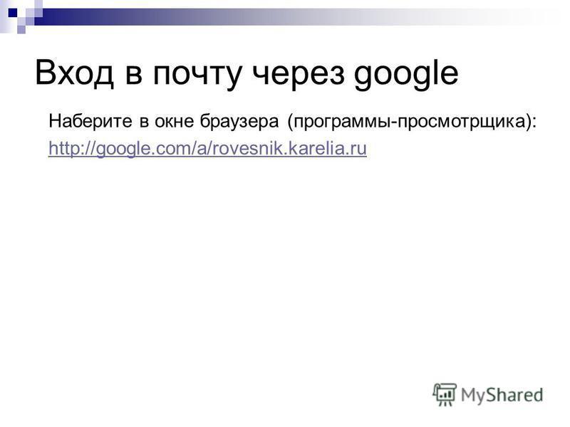 Вход в почту через google Наберите в окне браузера (программы-просмотрщика): http://google.com/a/rovesnik.karelia.ru
