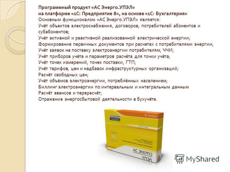 Программный продукт « АС Энерго. УПЭЛ » на платформе «1 С : Предприятие 8», на основе «1 С : Бухгалтерия » Основным функционалом « АС Энерго. УПЭЛ » является : Учёт объектов электроснабжения, договоров, потребителей абонентов и субабонентов ; Учёт ак