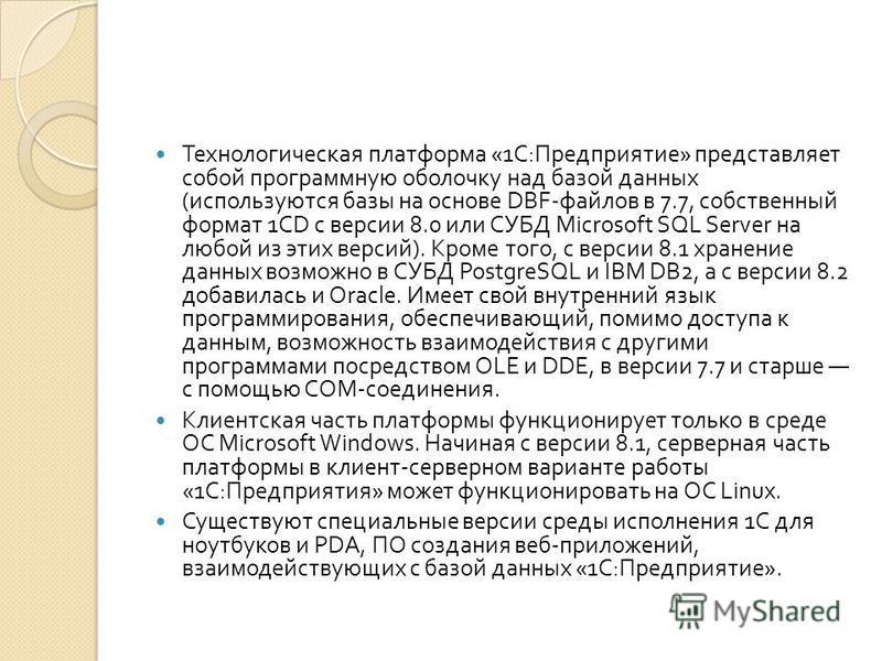 Технологическая платформа «1 С : Предприятие » представляет собой программную оболочку над базой данных ( используются базы на основе DBF- файлов в 7.7, собственный формат 1CD с версии 8.0 или СУБД Microsoft SQL Server на любой из этих версий ). Кром
