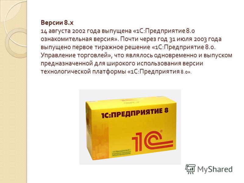 Версии 8. x 14 августа 2002 года выпущена «1 С : Предприятие 8.0 ознакомительная версия ». Почти через год 31 июля 2003 года выпущено первое тиражное решение «1 С : Предприятие 8.0. Управление торговлей », что являлось одновременно и выпуском предназ