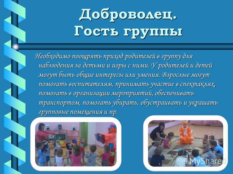 Доброволец. Гость группы Необходимо поощрять приход родителей в группу для наблюдения за детьми и игры с ними. У родителей и детей могут быть общие интересы или умения. Взрослые могут помогать воспитателям, принимать участие в спектаклях, помогать в