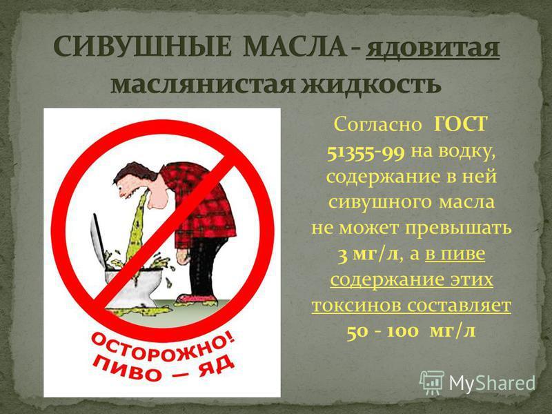 Согласно ГОСТ 51355-99 на водку, содержание в ней сивушного масла не может превышать 3 мг/л, а в пиве содержание этих токсинов составляет 50 - 100 мг/л