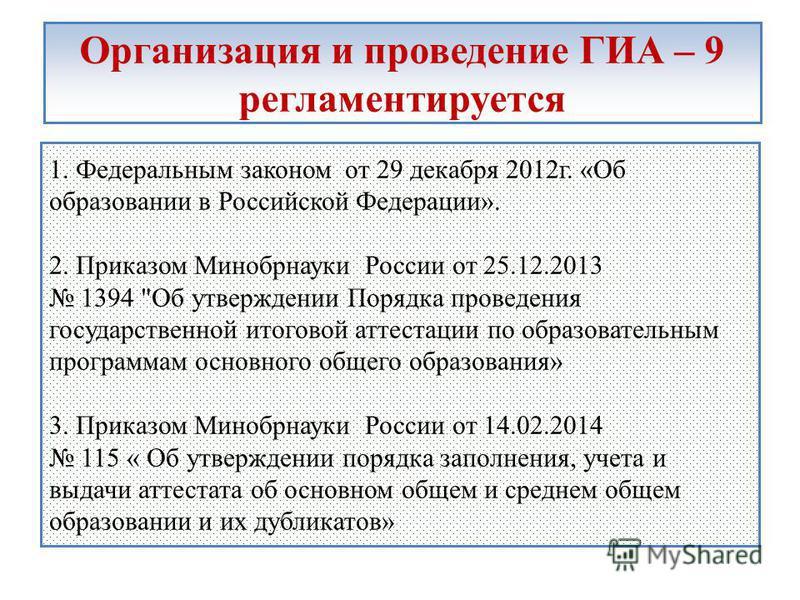 Организация и проведение ГИА – 9 регламентируется 1. Федеральным законом от 29 декабря 2012 г. «Об образовании в Российской Федерации». 2. Приказом Минобрнауки России от 25.12.2013 1394