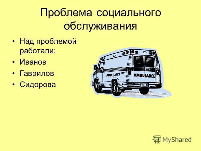Проблема социального обслуживания Над проблемой работали: Иванов Гаврилов Сидорова