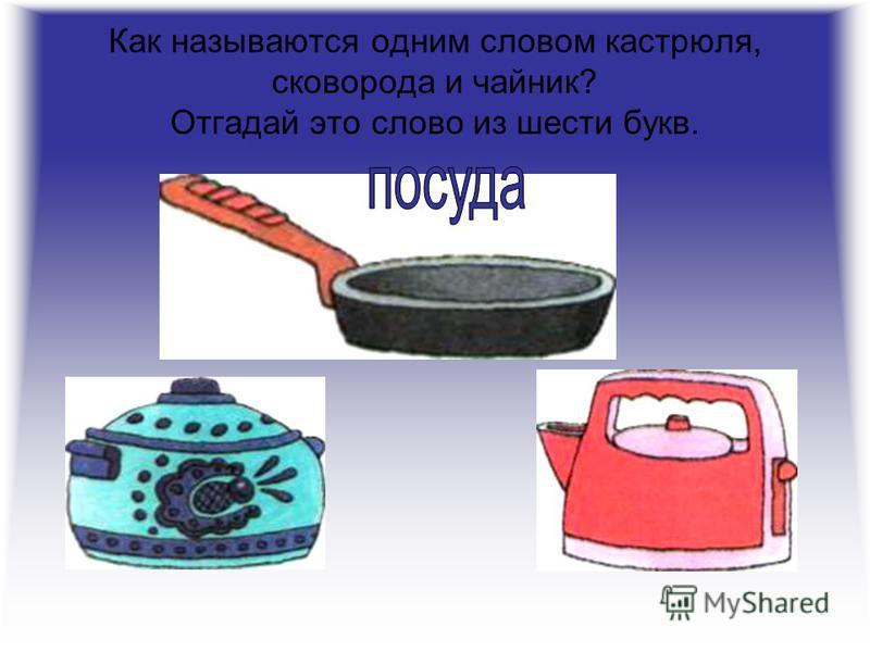 Как называются одним словом кастрюля, сковорода и чайник? Отгадай это слово из шести букв.