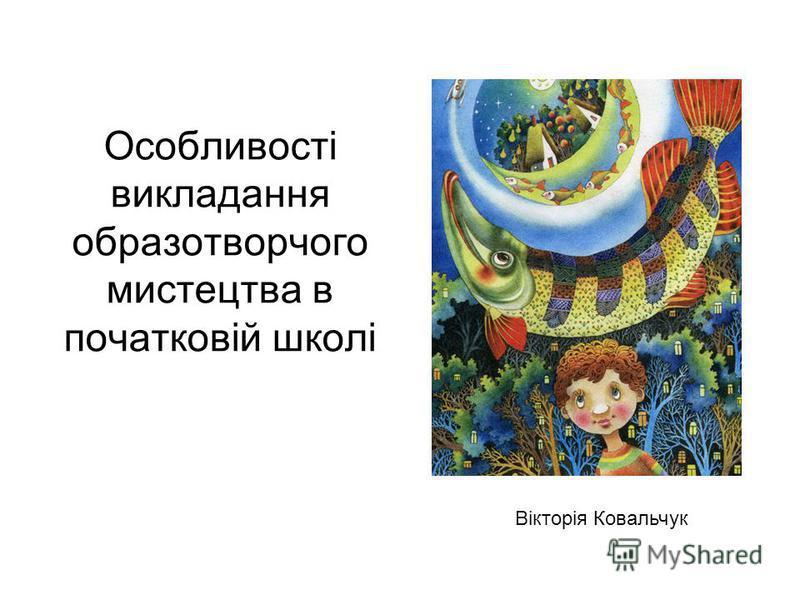 Особливості викладання образотворчого мистецтва в початковій школі Вікторія Ковальчук