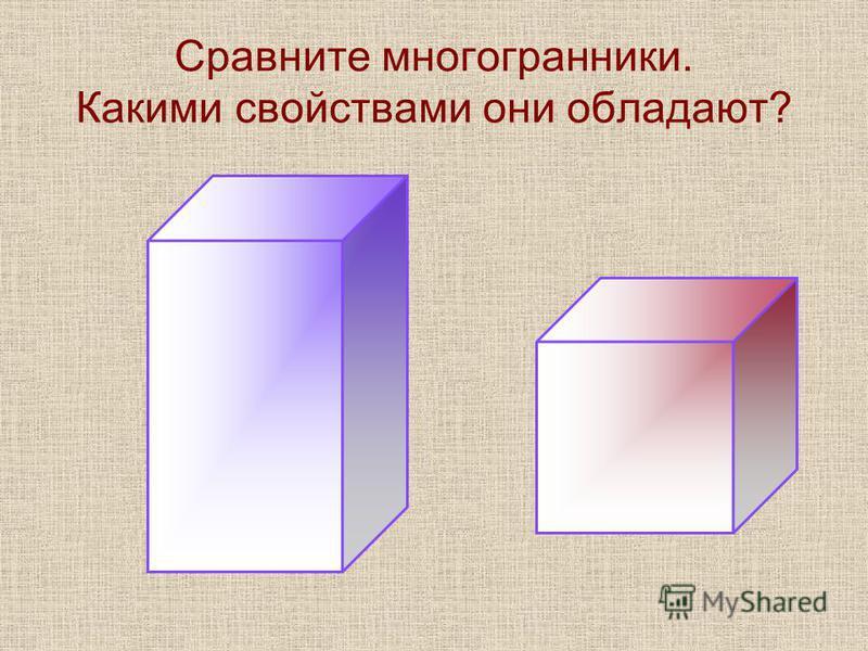 Сравните многогранники. Какими свойствами они обладают?